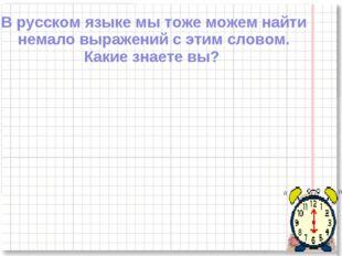 В русском языке мы тоже можем найти немало выражений с этим словом. Какие зна