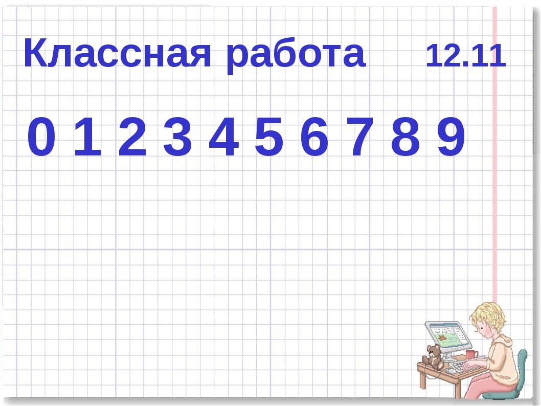 Классная работа 12.11 0 1 2 3 4 5 6 7 8 9