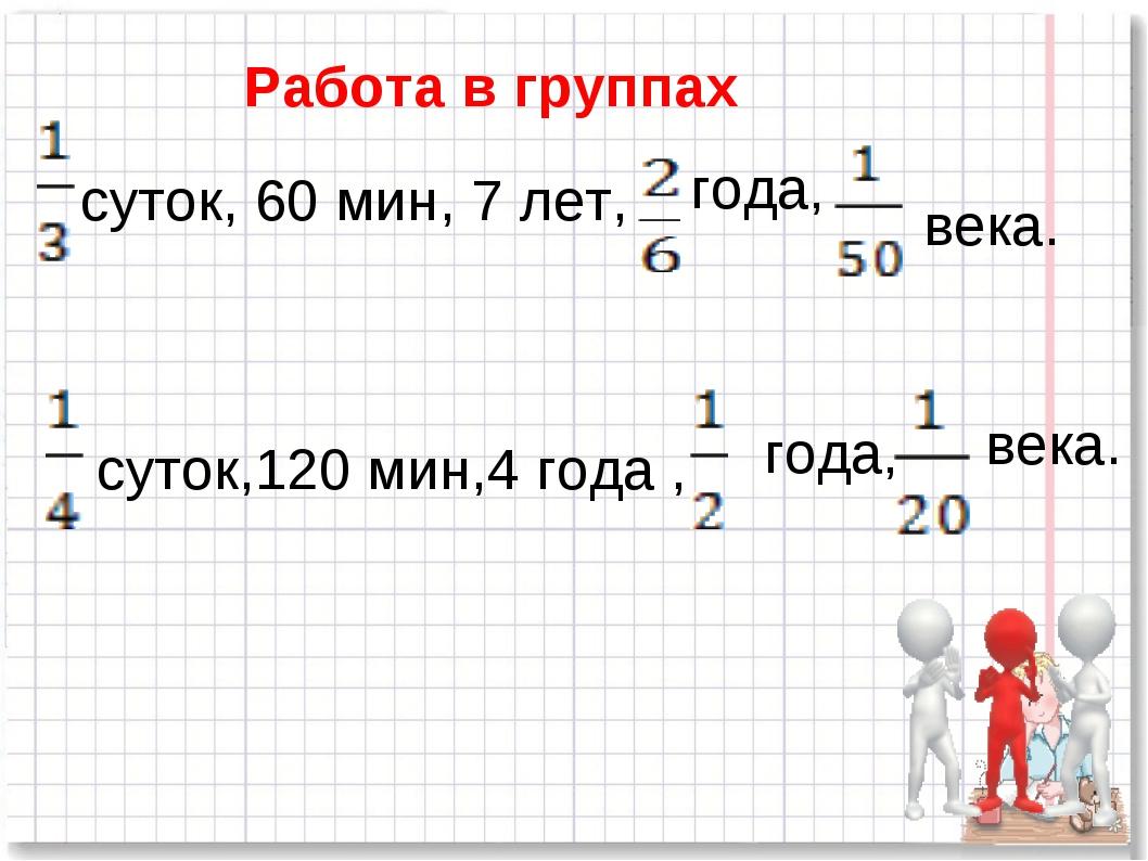 Работа в группах суток, 60 мин, 7 лет, года, века. суток,120 мин,4 года , год...