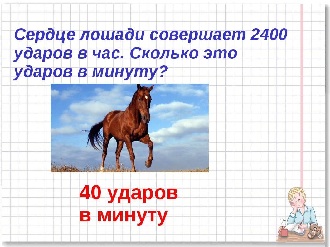 Сердце лошади совершает 2400 ударов в час. Сколько это ударов в минуту? 40 уд...