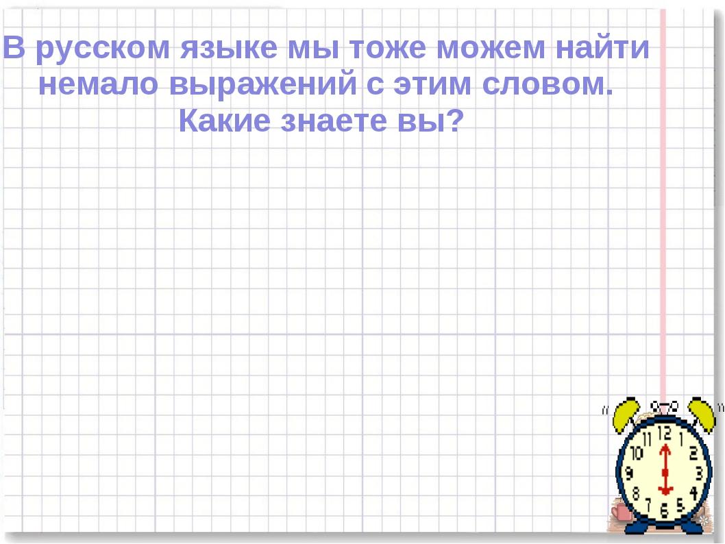 В русском языке мы тоже можем найти немало выражений с этим словом. Какие зна...