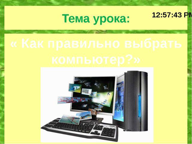 Тема урока: « Как правильно выбрать компьютер?»