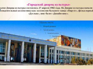 «Городскойдворецкультуры» Открытие Дворца культуры состоялось 27 апреля 198