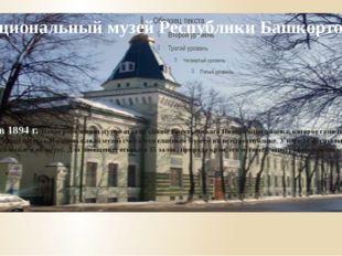 Национальный музей Республики Башкортостан Основан он в 1894 г. После револ