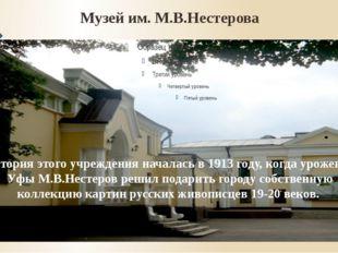 Музей им. М.В.Нестерова История этого учреждения началась в 1913 году, когда