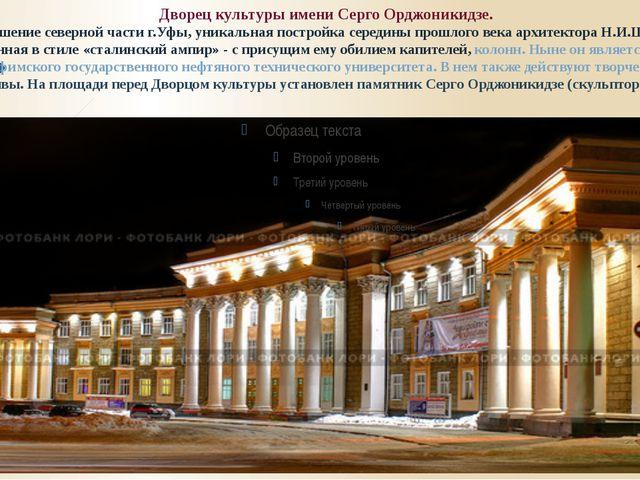 Дворец культуры имени Серго Орджоникидзе. – украшение северной части г.Уфы, у...