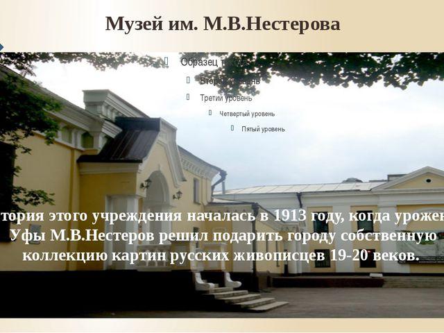 Музей им. М.В.Нестерова История этого учреждения началась в 1913 году, когда...