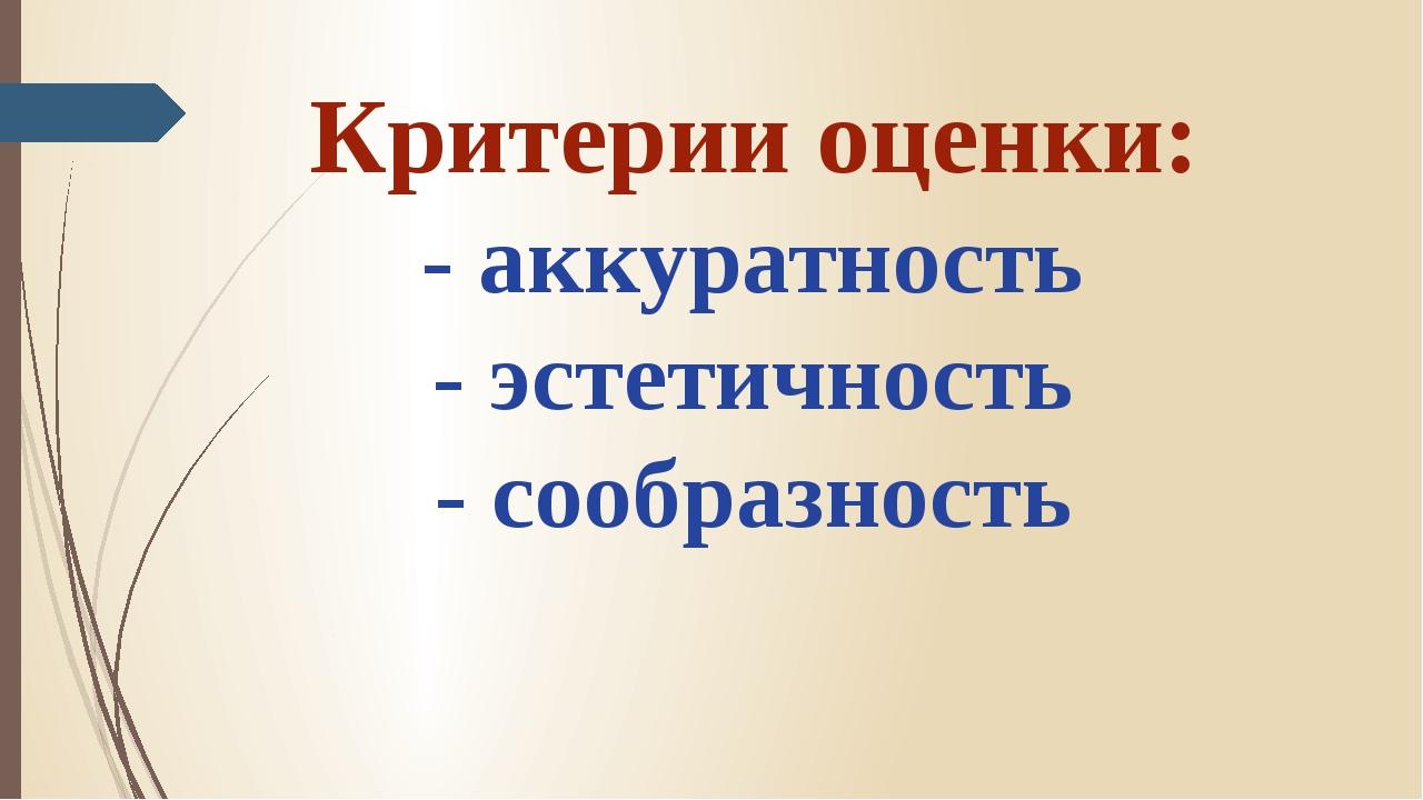 Критерии оценки: - аккуратность - эстетичность - сообразность