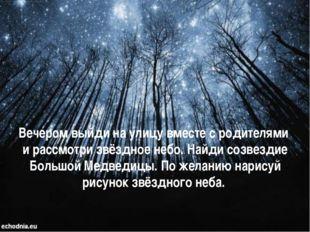 Вечером выйди на улицу вместе с родителями и рассмотри звёздное небо. Найди с