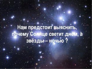 Нам предстоит выяснить, почему Солнце светит днём, а звёзды – ночью ?