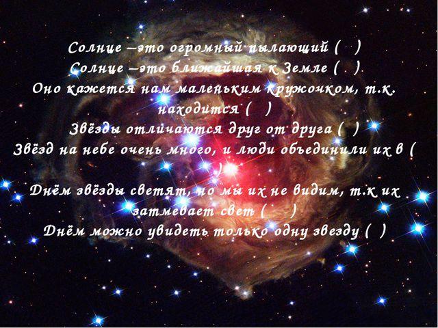 Солнце –это огромный пылающий ( ) Солнце –это ближайшая к Земле ( ) Оно кажет...