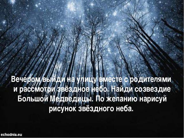 Вечером выйди на улицу вместе с родителями и рассмотри звёздное небо. Найди с...
