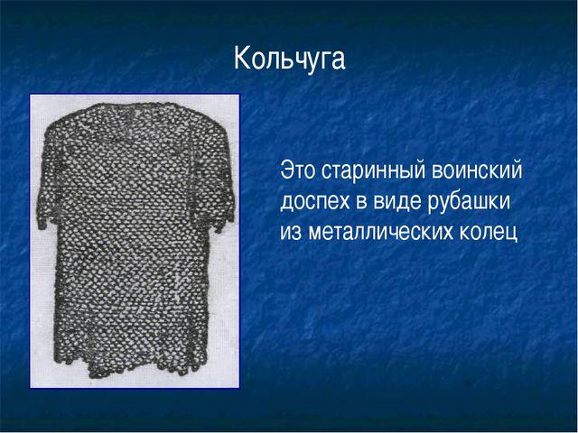 Это старинный воинский доспех в виде рубашки из металлических колец Кольчуга