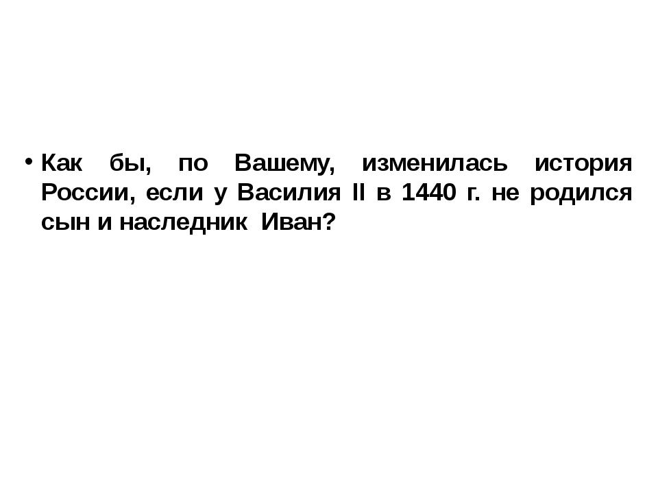 Как бы, по Вашему, изменилась история России, если у Василия II в 1440 г. не...