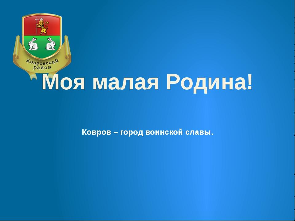 Ковров – город воинской славы. Моя малая Родина!