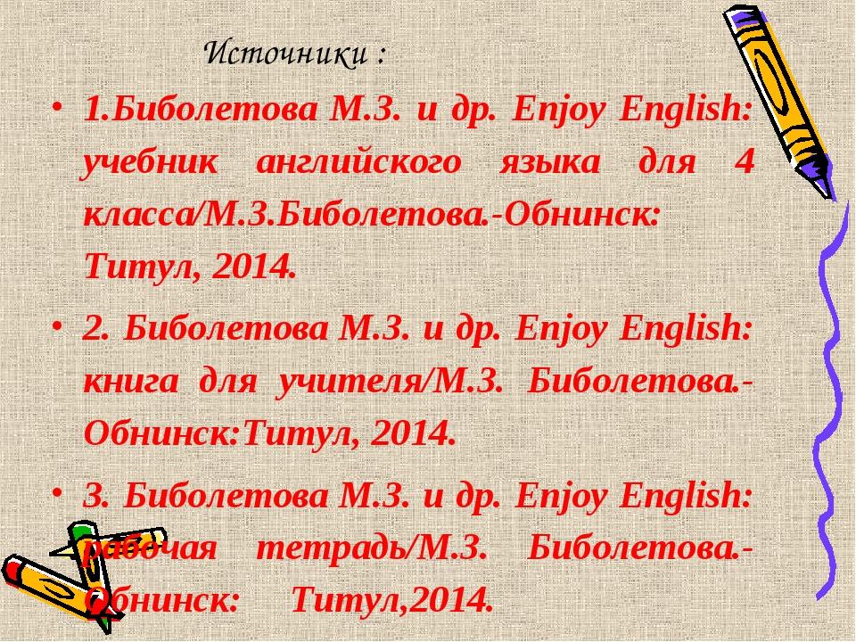 Источники : 1.Биболетова М.З. и др. Enjoy English: учебник английского языка...