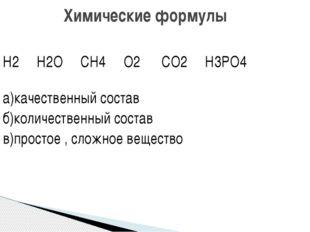 Н2 Н2О СН4 О2 СО2 Н3РО4 а)качественный состав б)количественный состав в)прост