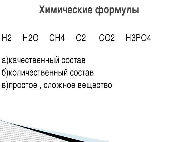Н2 Н2О СН4 О2 СО2 Н3РО4 а)качественный состав б)количественный состав в)прост...