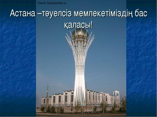 Астана –тәуелсіз мемлекетіміздің бас қаласы!