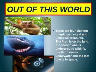 OUT OF THIS WORLD There are four clasters of unknown world and unknown creatu