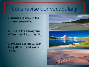 Let's revise our vocabulary 1. Borneo is an… in the …. near Australia. 2. Thi