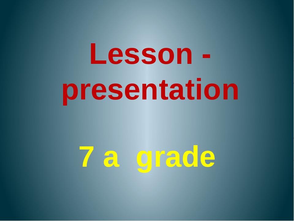 Lesson - presentation 7 a grade