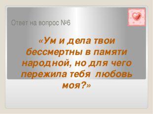 Ответ на вопрос №6 «Ум и дела твои бессмертны в памяти народной, но для чего