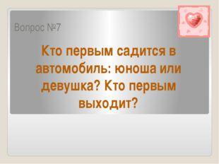 Вопрос №7 Кто первым садится в автомобиль: юноша или девушка? Кто первым выхо