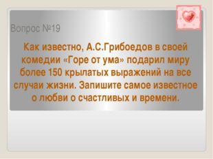 Вопрос №19 Как известно, А.С.Грибоедов в своей комедии «Горе от ума» подарил