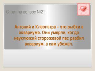 Ответ на вопрос №21 Антоний и Клеопатра – это рыбки в аквариуме. Они умерли,