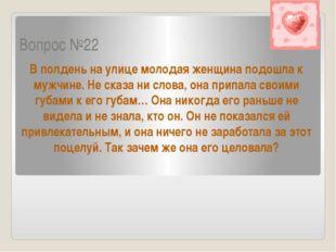 Вопрос №22 В полдень на улице молодая женщина подошла к мужчине. Не сказа ни