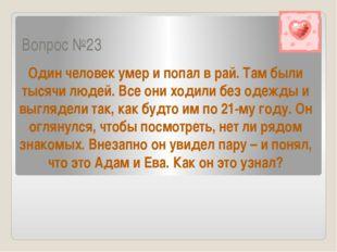 Вопрос №23 Один человек умер и попал в рай. Там были тысячи людей. Все они хо