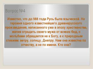 Вопрос №4 Известно, что до 988 года Русь была языческой. Но героиня одного из