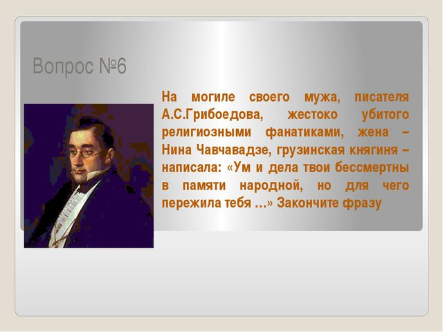 Вопрос №6 На могиле своего мужа, писателя А.С.Грибоедова, жестоко убитого рел...