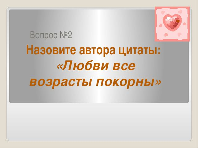 Вопрос №2 Назовите автора цитаты: «Любви все возрасты покорны»