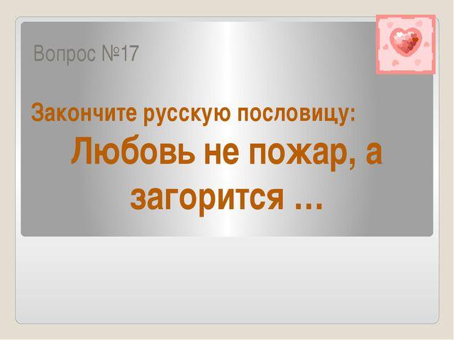 Вопрос №17 Закончите русскую пословицу: Любовь не пожар, а загорится …