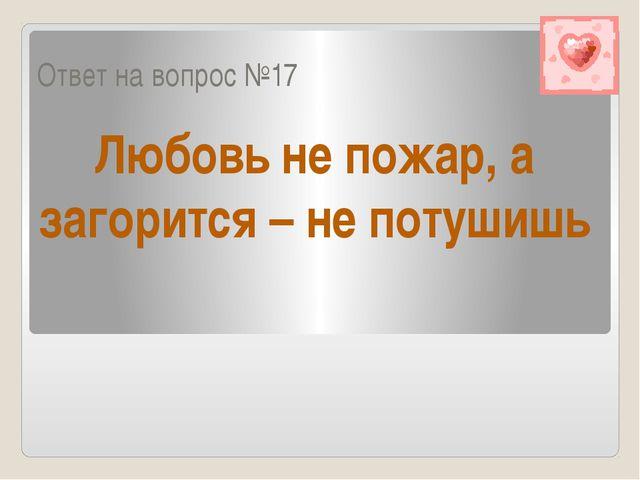 Ответ на вопрос №17 Любовь не пожар, а загорится – не потушишь