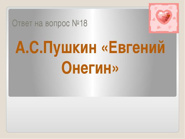 Ответ на вопрос №18 А.С.Пушкин «Евгений Онегин»