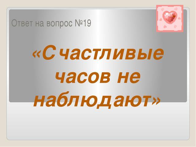 Ответ на вопрос №19 «Счастливые часов не наблюдают»