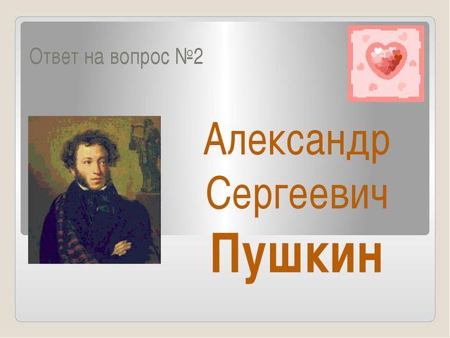 Ответ на вопрос №2 Александр Сергеевич Пушкин