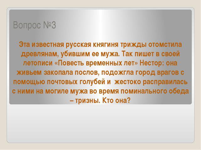 Вопрос №3 Эта известная русская княгиня трижды отомстила древлянам, убившим е...