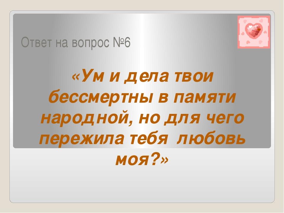 Ответ на вопрос №6 «Ум и дела твои бессмертны в памяти народной, но для чего...