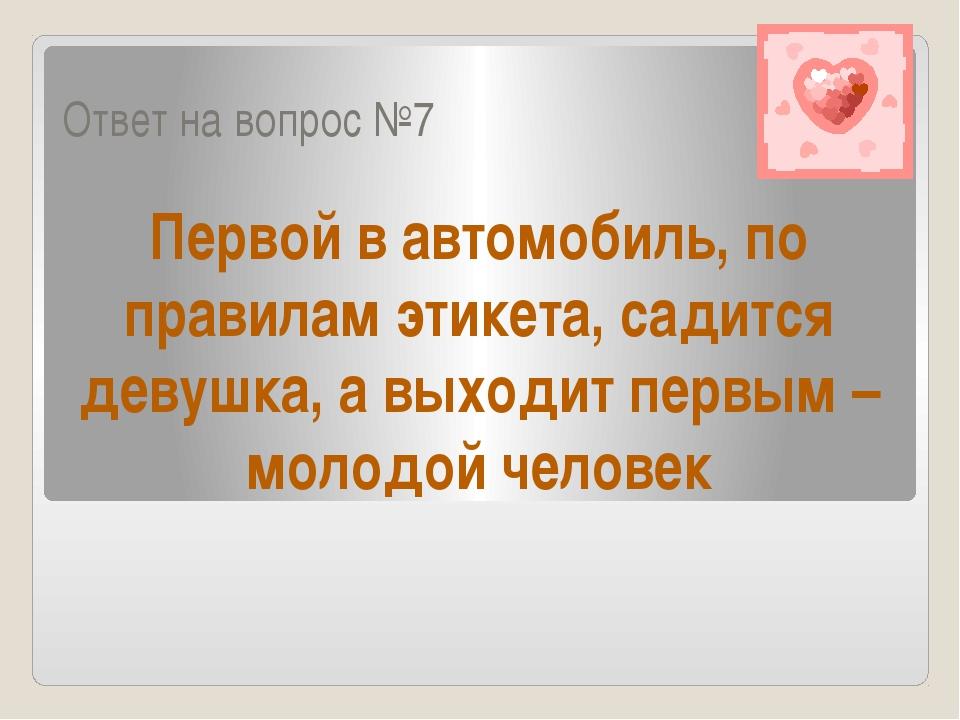 Ответ на вопрос №7 Первой в автомобиль, по правилам этикета, садится девушка,...