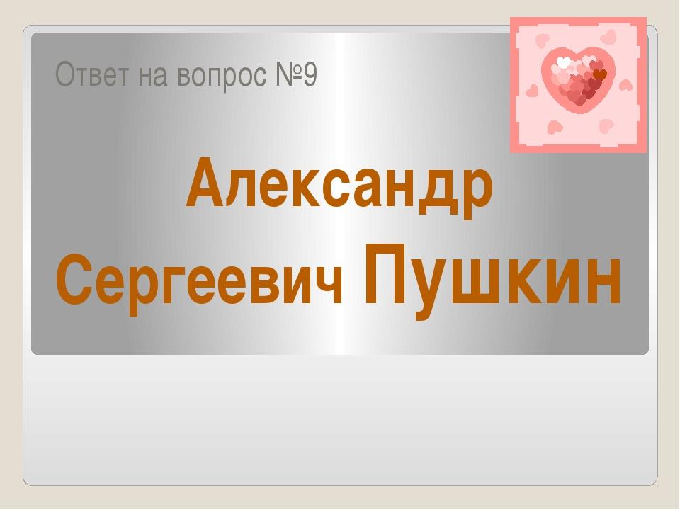 Ответ на вопрос №9 Александр Сергеевич Пушкин