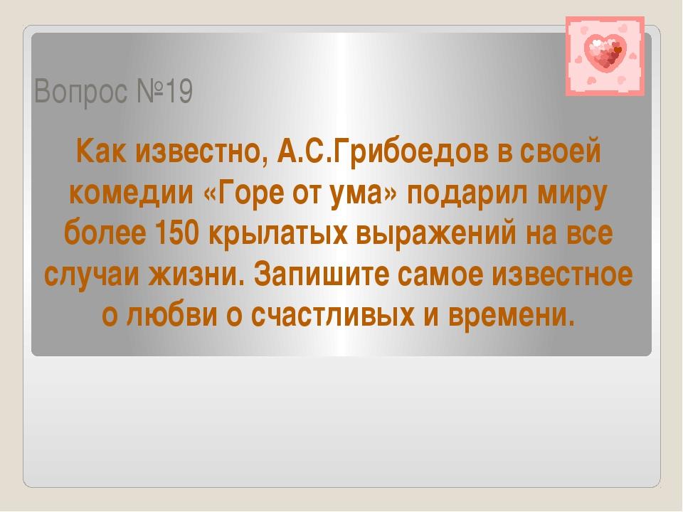 Вопрос №19 Как известно, А.С.Грибоедов в своей комедии «Горе от ума» подарил...