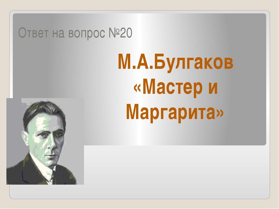 Ответ на вопрос №20 М.А.Булгаков «Мастер и Маргарита»