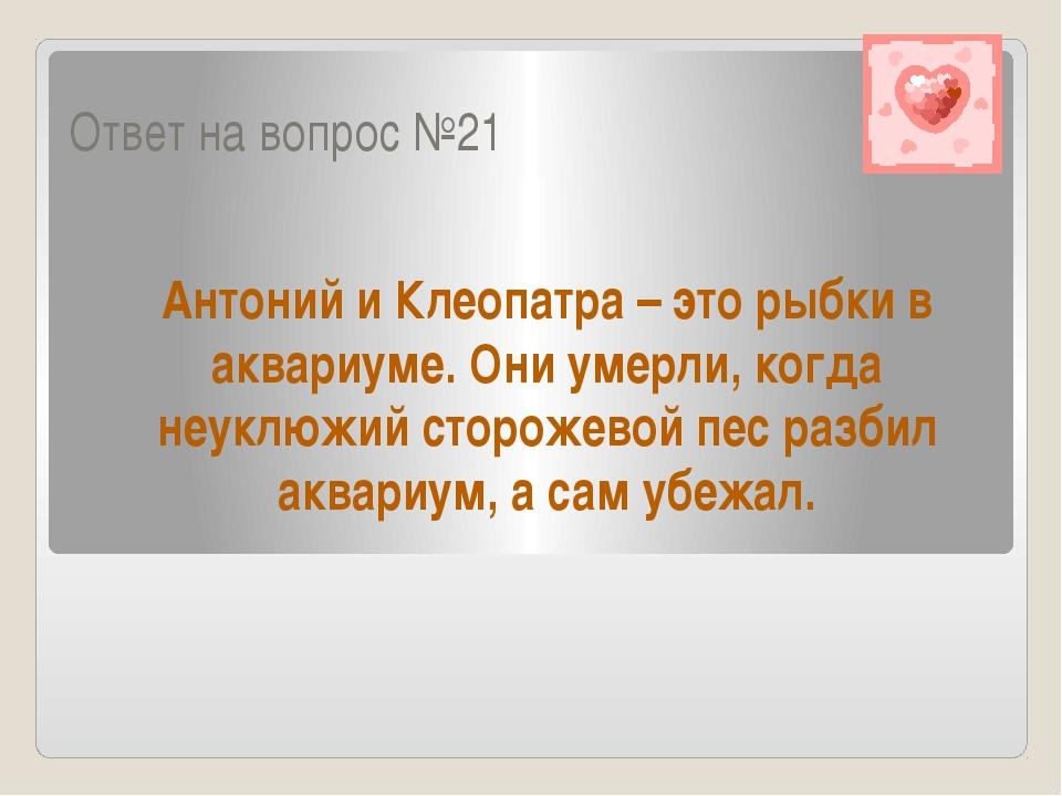 Ответ на вопрос №21 Антоний и Клеопатра – это рыбки в аквариуме. Они умерли,...