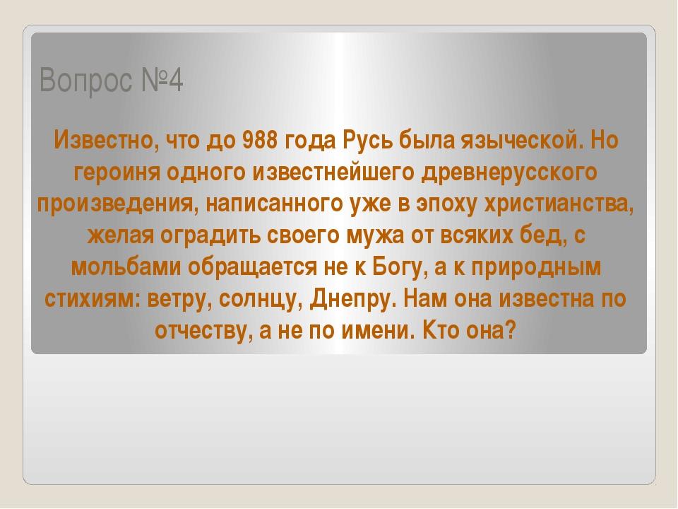 Вопрос №4 Известно, что до 988 года Русь была языческой. Но героиня одного из...