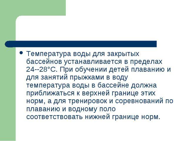 Температура воды для закрытых бассейнов устанавливается в пределах 24--28°С....