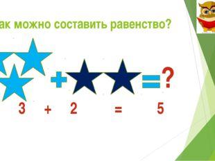 Как можно составить равенство? ? 3 + 2 = 5